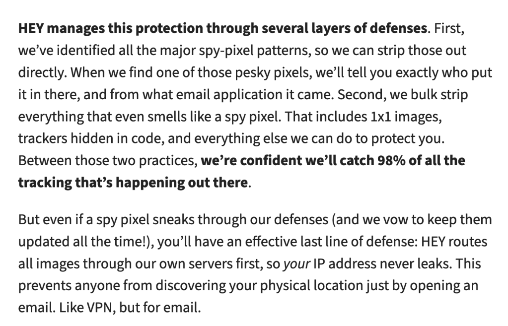 HEY manages this protection through several layers of defenses. First, we've identified all the major spy-pixel patterns, so we can strip those out directly. When we find one of those pesky pixels, we'll tell you exactly who put it in there, and from what email application it came. Second, we bulk strip everything that even smells like a spy pixel. That includes 1x1 images, trackers hidden in code, and everything else we can do to protect you. Between those two practices, we're confident we'll catch 98% of all the tracking that's happening out there.  But even if a spy pixel sneaks through our defenses (and we vow to keep them updated all the time!), you'll have an effective last line of defense: HEY routes all images through our own servers first, so your IP address never leaks. This prevents anyone from discovering your physical location just by opening an email. Like VPN, but for email.